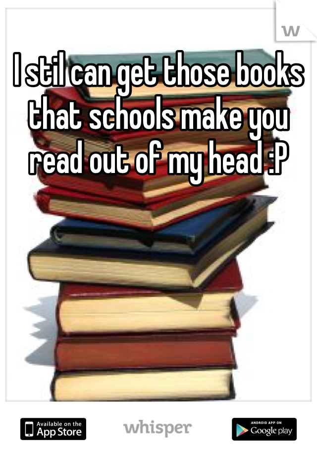 I stil can get those books that schools make you read out of my head :P