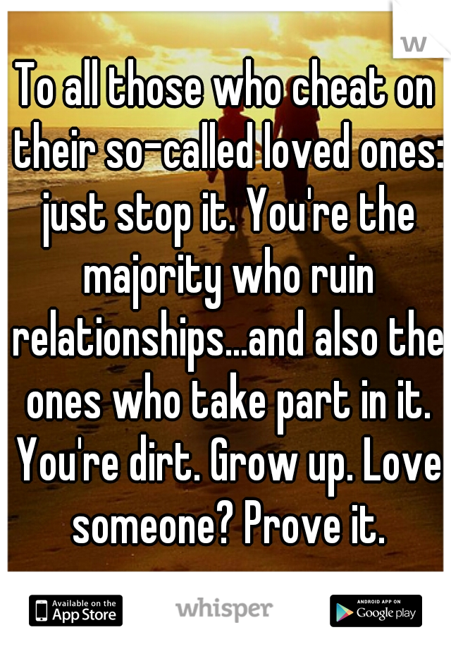 To all those who cheat on their so-called loved ones: just stop it. You're the majority who ruin relationships...and also the ones who take part in it. You're dirt. Grow up. Love someone? Prove it.