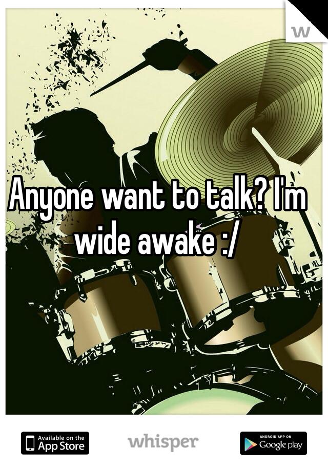 Anyone want to talk? I'm wide awake :/