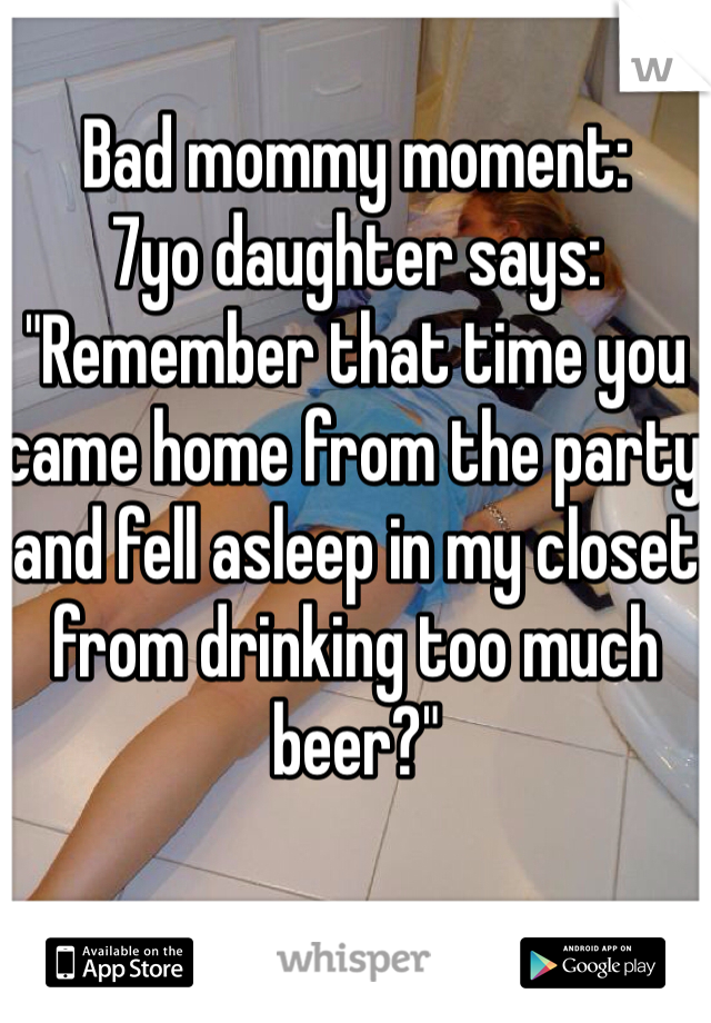 """Bad mommy moment: 7yo daughter says: """"Remember that time you came home from the party and fell asleep in my closet from drinking too much beer?"""""""