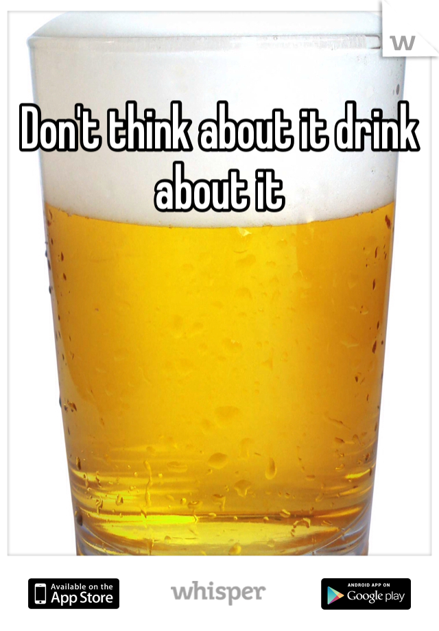 Don't think about it drink about it