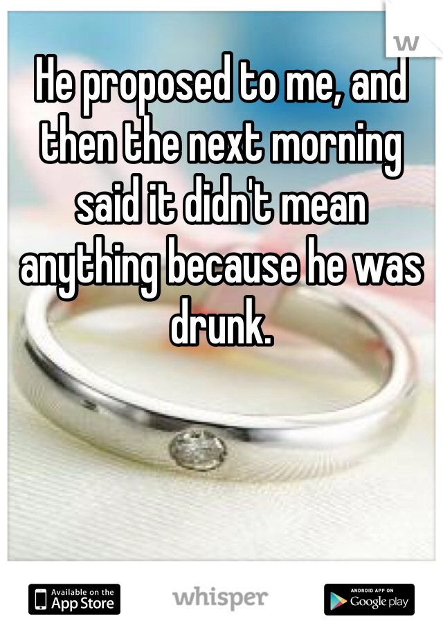 He proposed to me, and then the next morning said it didn't mean anything because he was drunk.