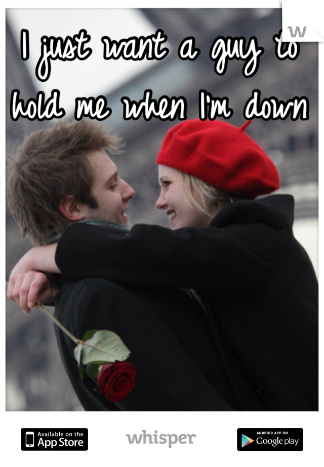 I just want a guy to hold me when I'm down