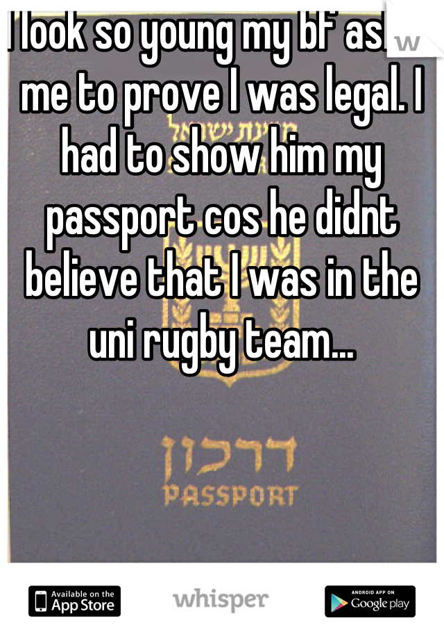 I look so young my bf asked me to prove I was legal. I had to show him my passport cos he didnt believe that I was in the uni rugby team...