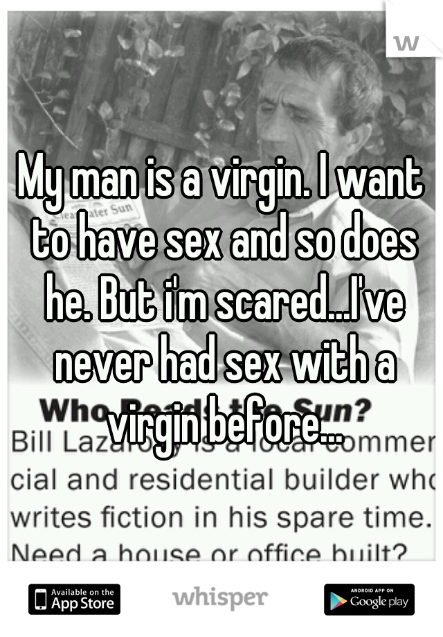 My man is a virgin. I want to have sex and so does he. But i'm scared...I've never had sex with a virgin before...