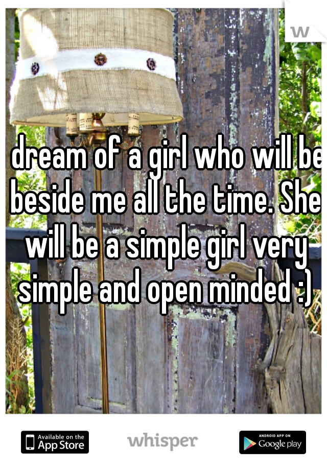 I dream of a girl who will be beside me all the time. She will be a simple girl very simple and open minded :)