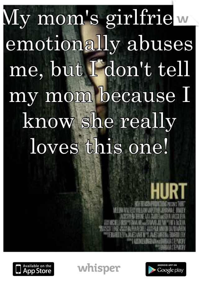 My mom's girlfriend emotionally abuses me, but I don't tell my mom because I know she really loves this one!