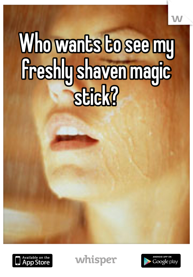 Who wants to see my freshly shaven magic stick?