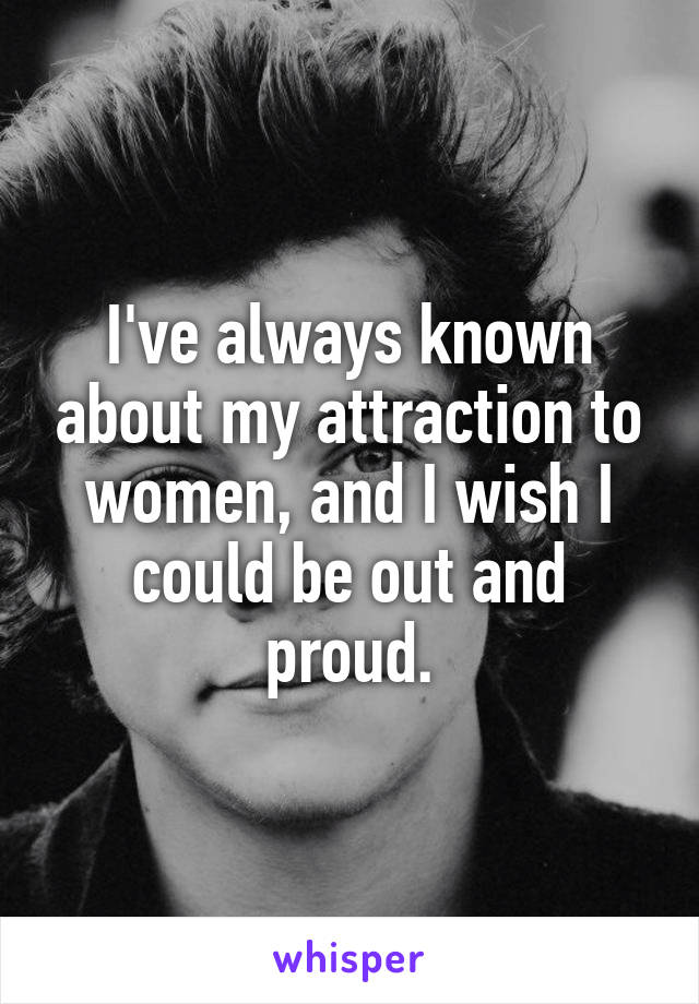 I've always known about my attraction to women, and I wish I could be out and proud.