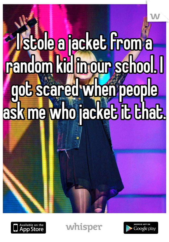 I stole a jacket from a random kid in our school. I got scared when people ask me who jacket it that.
