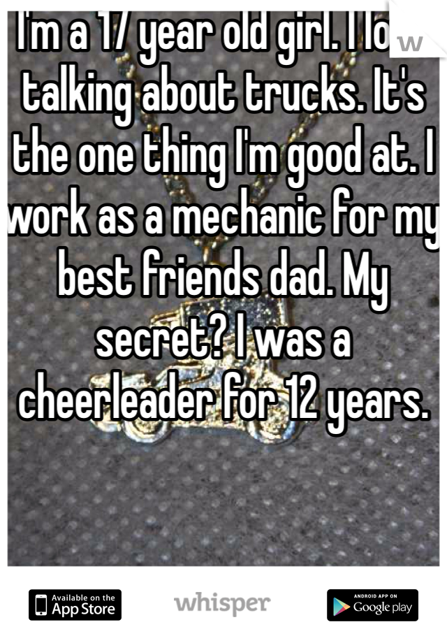 I'm a 17 year old girl. I love talking about trucks. It's the one thing I'm good at. I work as a mechanic for my best friends dad. My secret? I was a cheerleader for 12 years.