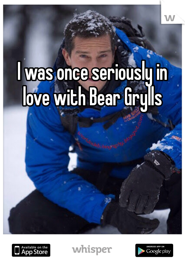 I was once seriously in love with Bear Grylls