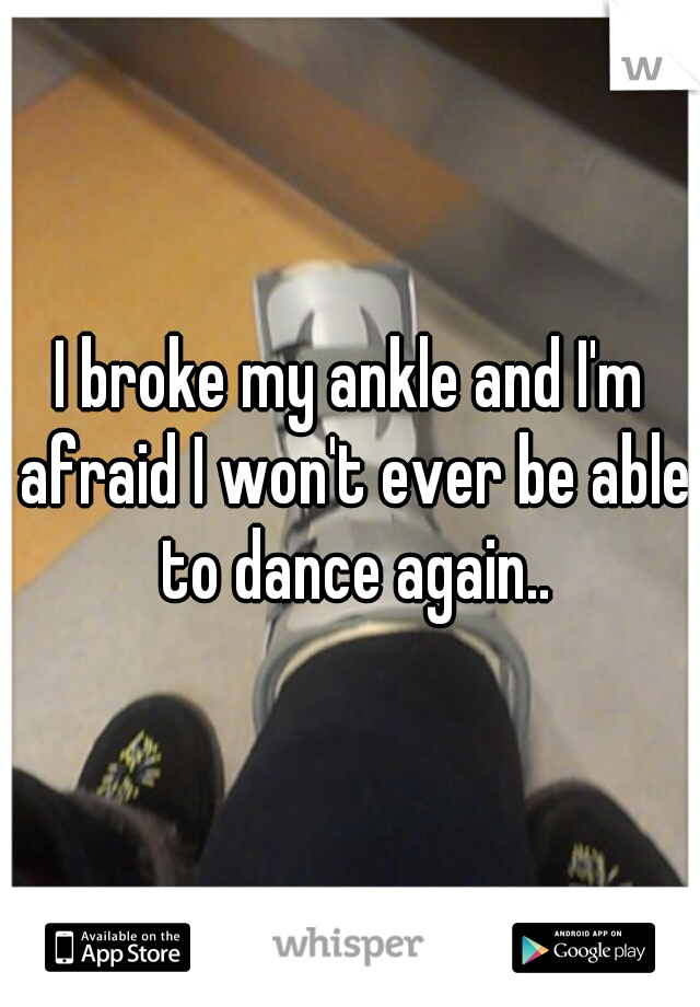 I broke my ankle and I'm afraid I won't ever be able to dance again..