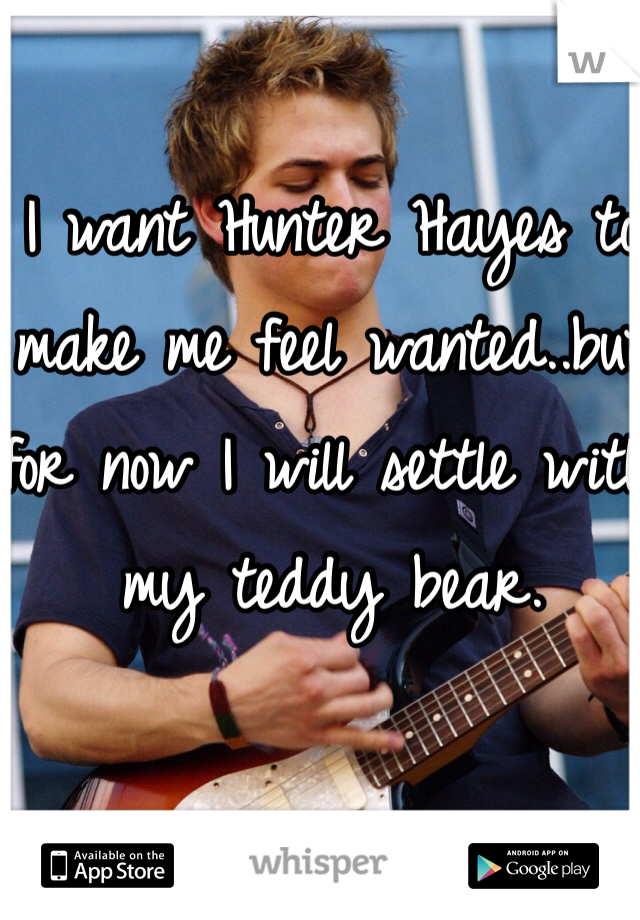 I want Hunter Hayes to make me feel wanted..but for now I will settle with my teddy bear.