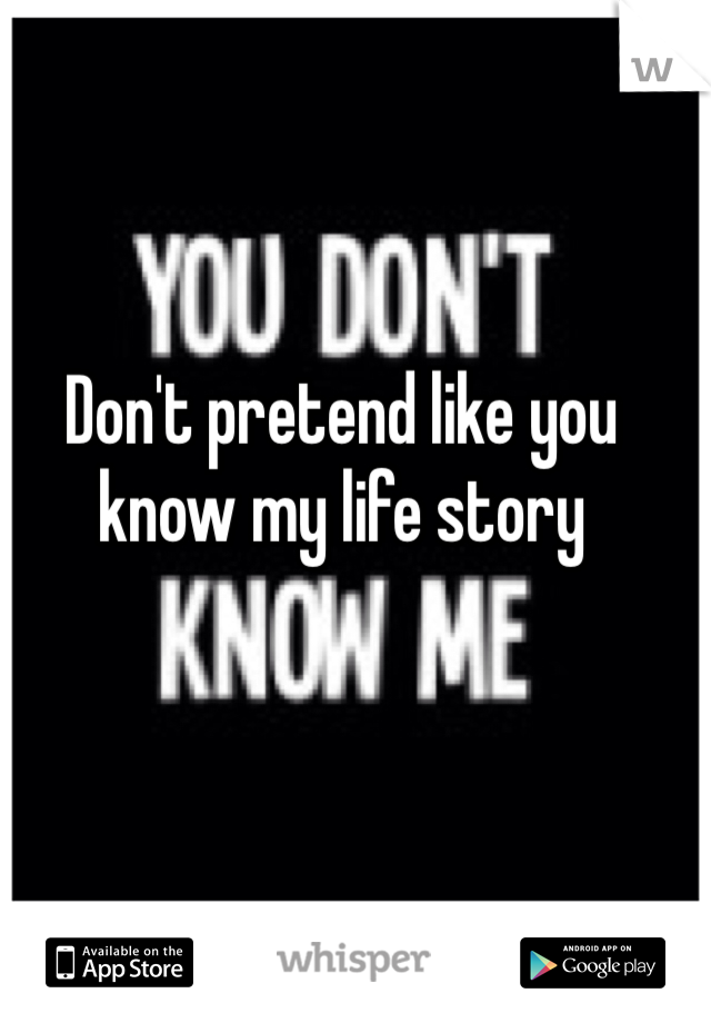 Don't pretend like you know my life story