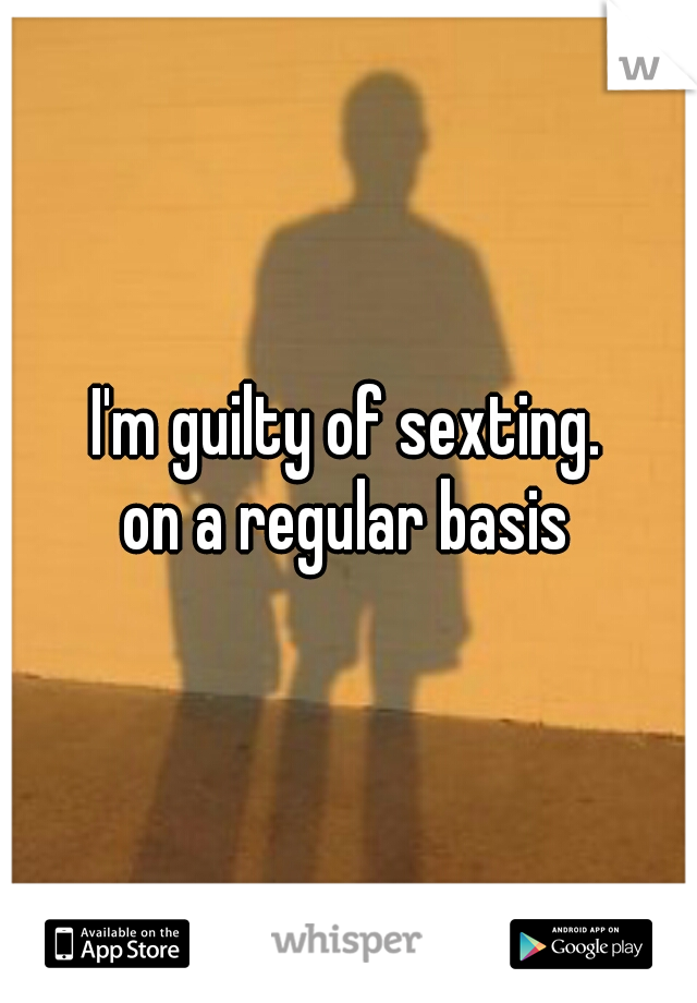 I'm guilty of sexting. on a regular basis