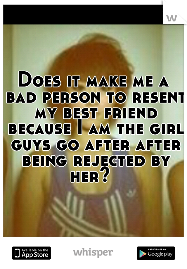 Does it make me a bad person to resent my best friend because I am the girl guys go after after being rejected by her?