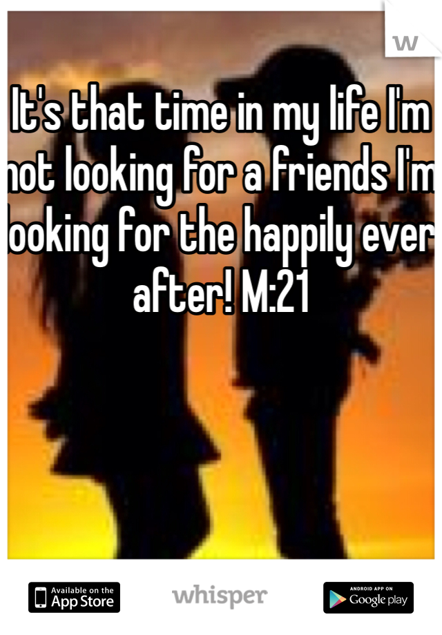 It's that time in my life I'm not looking for a friends I'm looking for the happily ever after! M:21