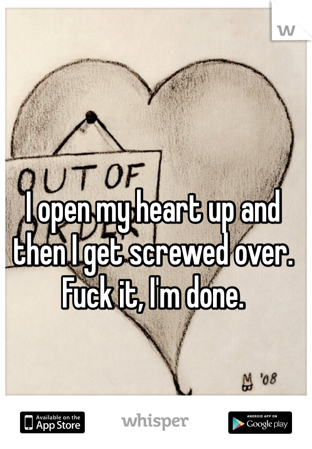 I open my heart up and then I get screwed over. Fuck it, I'm done.
