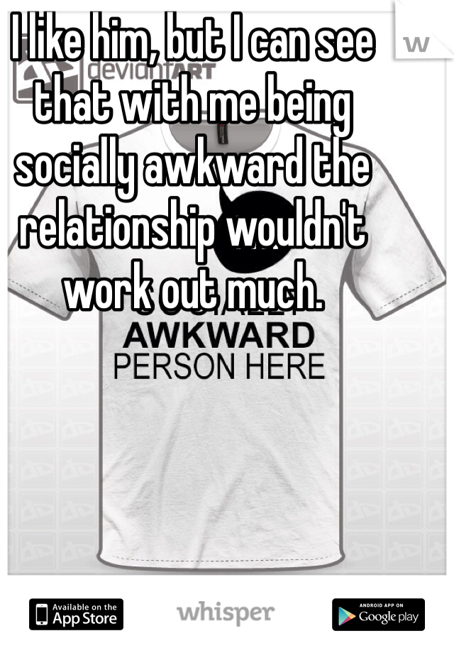 I like him, but I can see that with me being socially awkward the relationship wouldn't work out much.