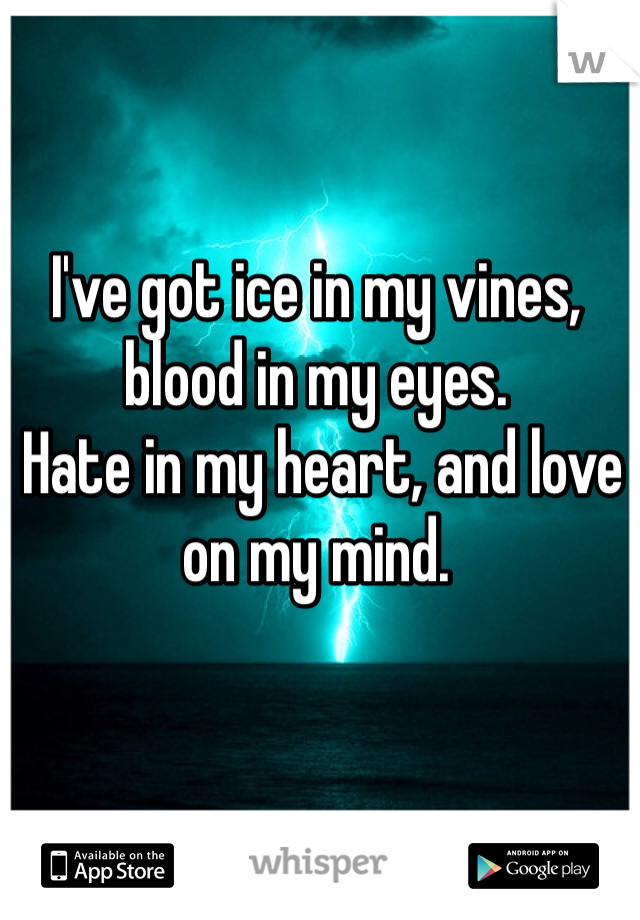I've got ice in my vines, blood in my eyes.  Hate in my heart, and love on my mind.