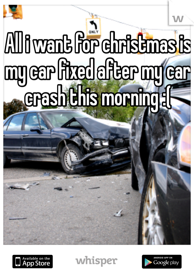 All i want for christmas is my car fixed after my car crash this morning :(