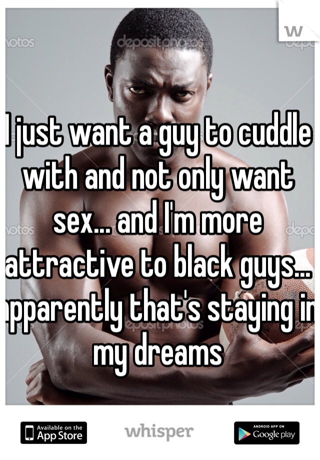I just want a guy to cuddle with and not only want sex... and I'm more attractive to black guys... apparently that's staying in my dreams
