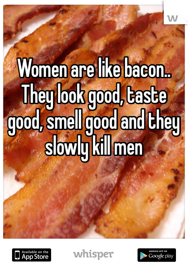Women are like bacon.. They look good, taste good, smell good and they slowly kill men
