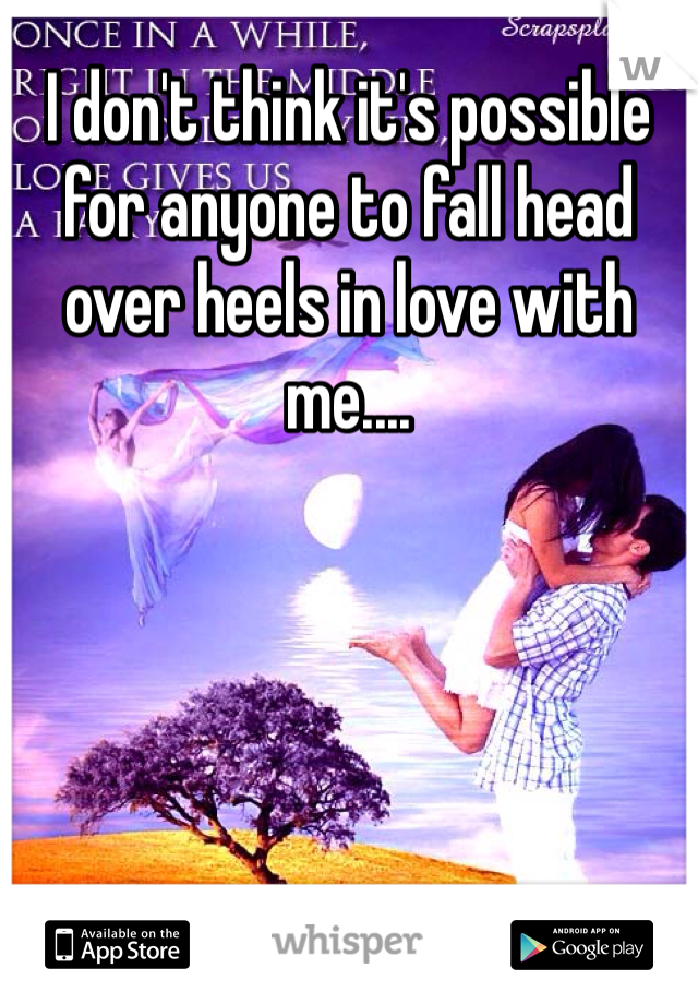 I don't think it's possible for anyone to fall head over heels in love with me....