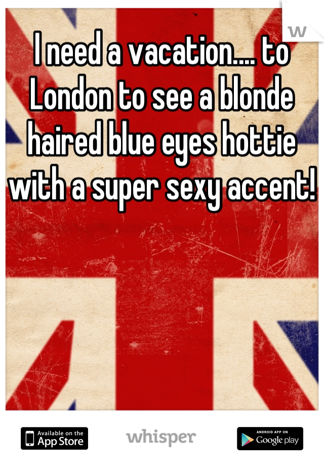I need a vacation.... to London to see a blonde haired blue eyes hottie with a super sexy accent!