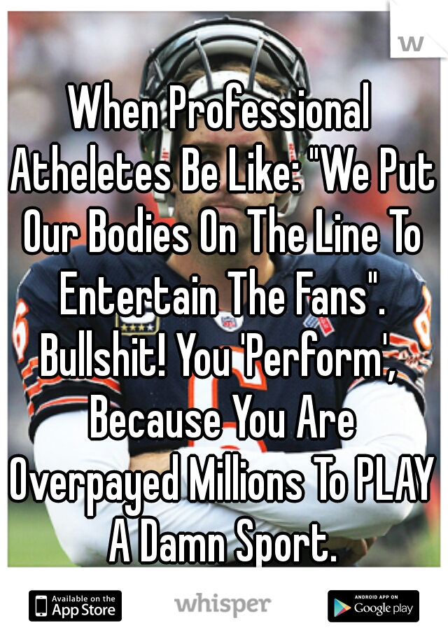 "When Professional Atheletes Be Like: ""We Put Our Bodies On The Line To Entertain The Fans"".  Bullshit! You 'Perform', Because You Are Overpayed Millions To PLAY A Damn Sport. #SelfishFucks"