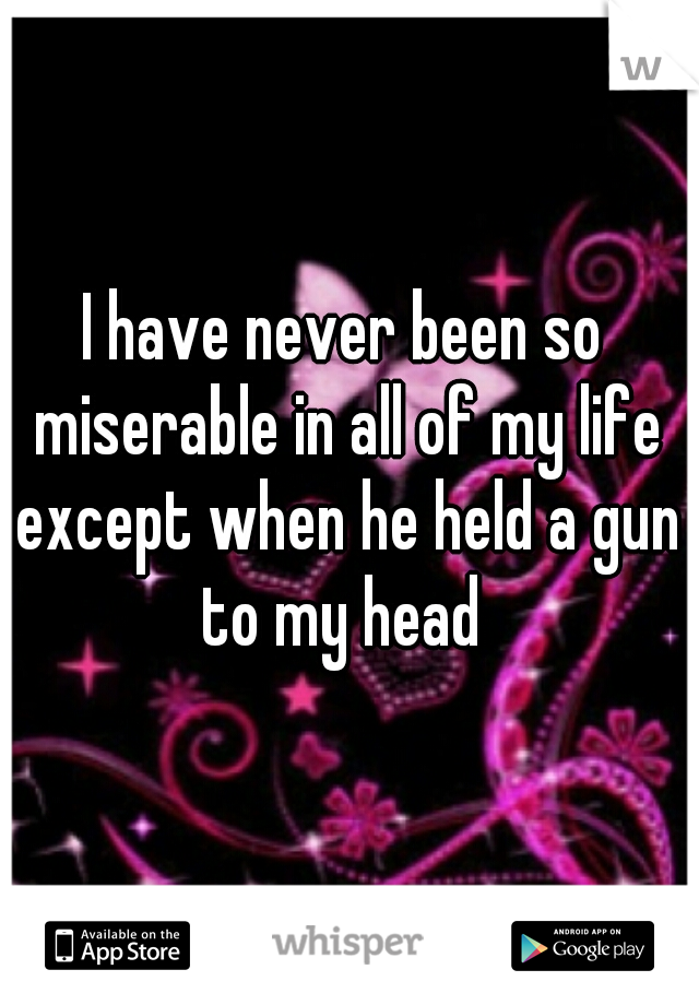 I have never been so miserable in all of my life except when he held a gun to my head