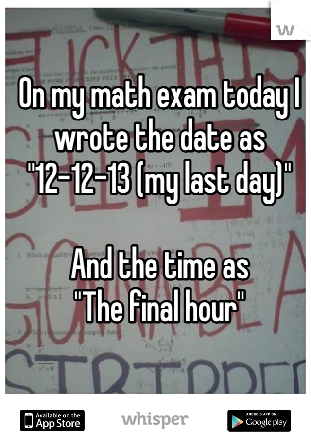 """On my math exam today I wrote the date as  """"12-12-13 (my last day)""""  And the time as  """"The final hour"""""""