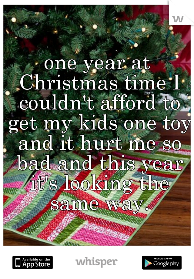 one year at Christmas time I couldn't afford to get my kids one toy and it hurt me so bad and this year it's looking the same way.