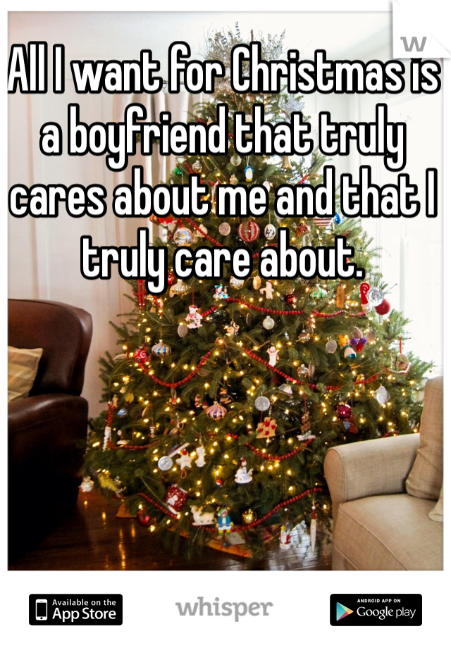 All I want for Christmas is a boyfriend that truly cares about me and that I truly care about.