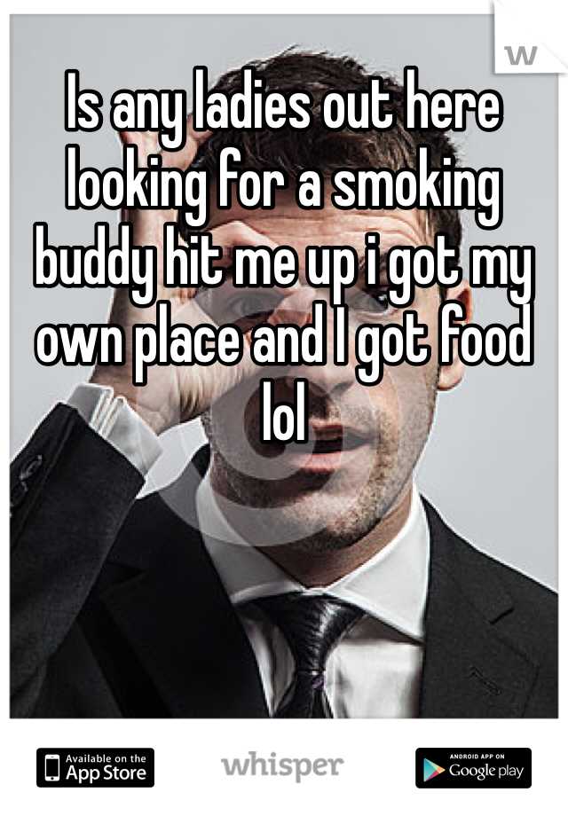 Is any ladies out here looking for a smoking buddy hit me up i got my own place and I got food lol