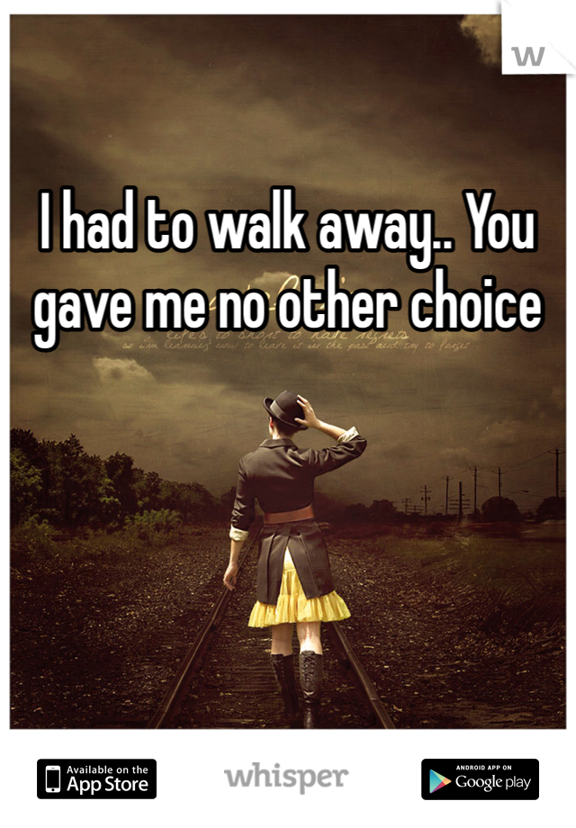 I had to walk away.. You gave me no other choice