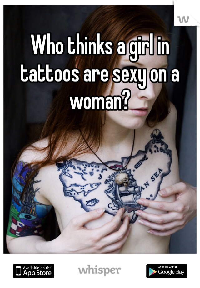Who thinks a girl in tattoos are sexy on a woman?