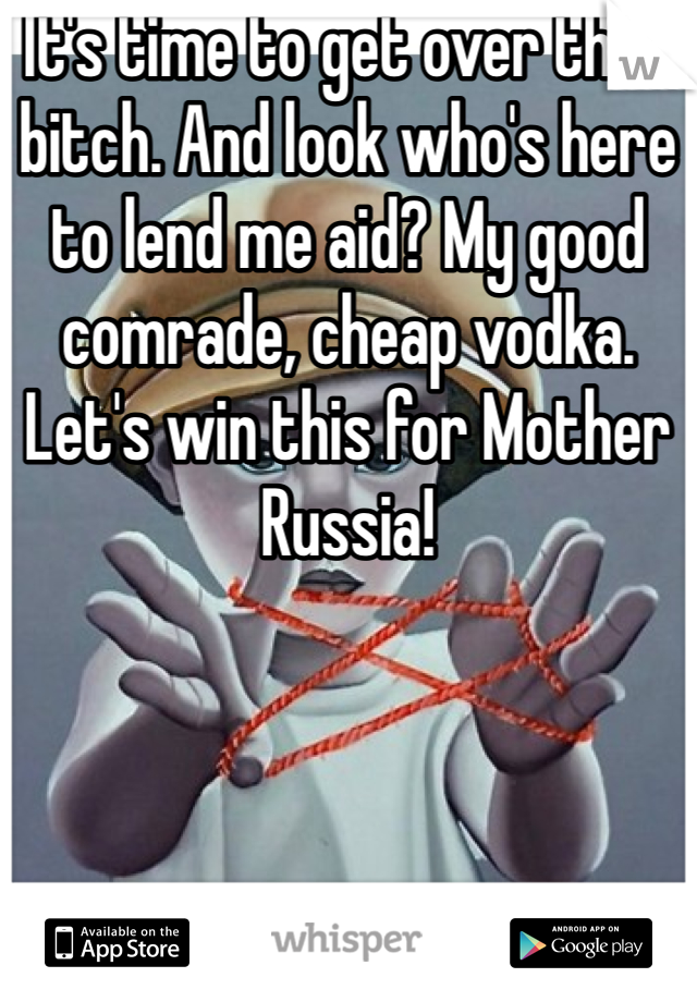 It's time to get over that bitch. And look who's here to lend me aid? My good comrade, cheap vodka. Let's win this for Mother Russia!