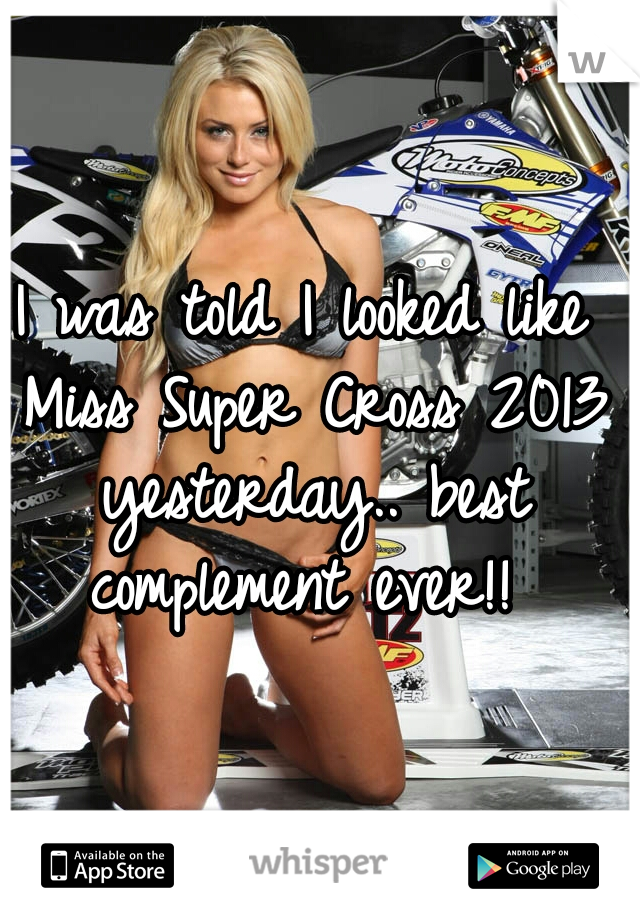 I was told I looked like Miss Super Cross 2013 yesterday.. best complement ever!!