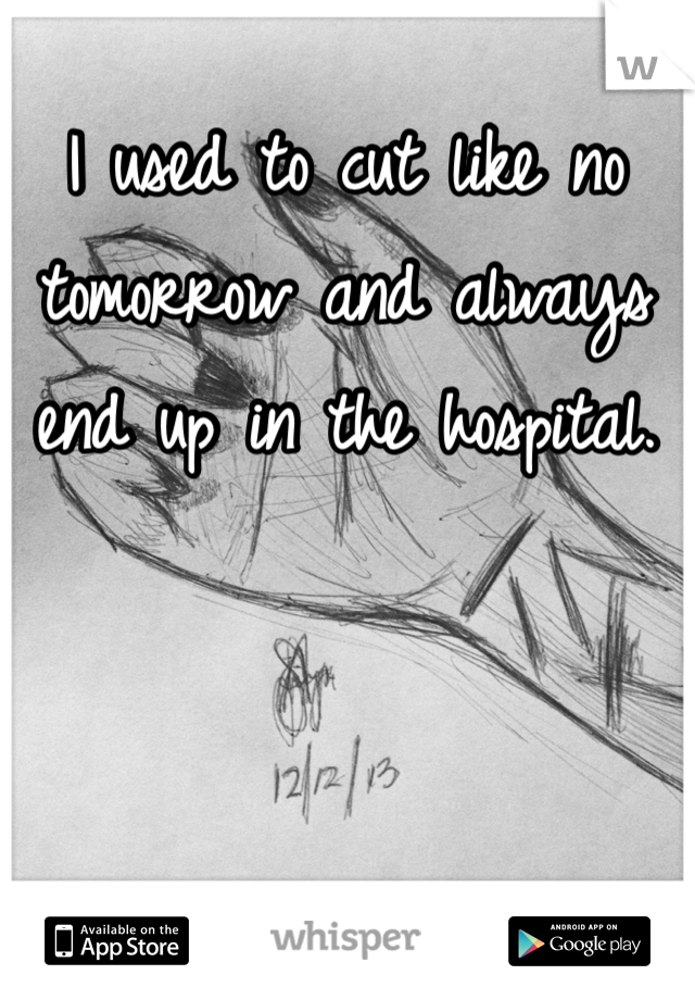 I used to cut like no tomorrow and always end up in the hospital.