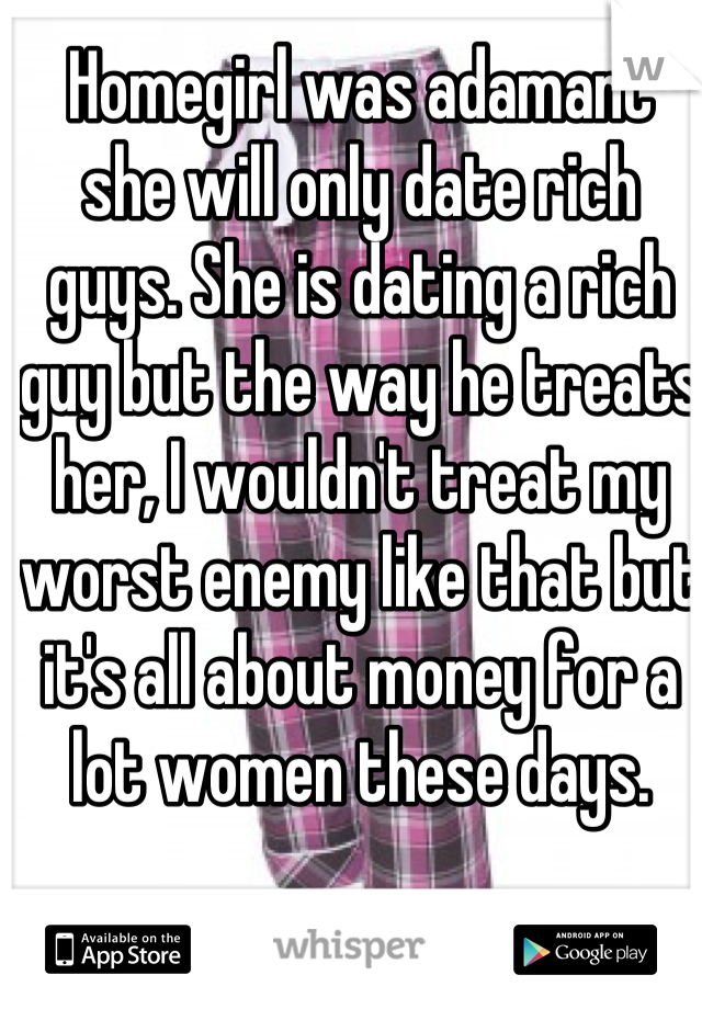 Homegirl was adamant she will only date rich guys. She is dating a rich guy but the way he treats her, I wouldn't treat my worst enemy like that but it's all about money for a lot women these days.