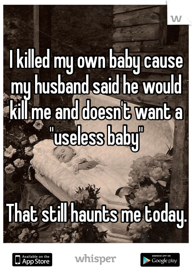 """I killed my own baby cause my husband said he would kill me and doesn't want a """"useless baby""""    That still haunts me today."""