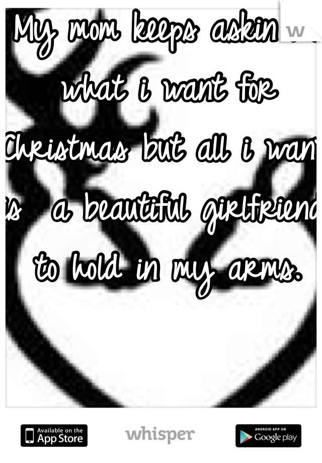 My mom keeps askin me what i want for Christmas but all i want is  a beautiful girlfriend to hold in my arms.