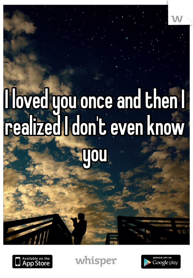 I loved you once and then I realized I don't even know you
