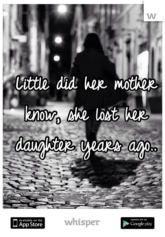 Little did her mother know, she lost her daughter years ago..