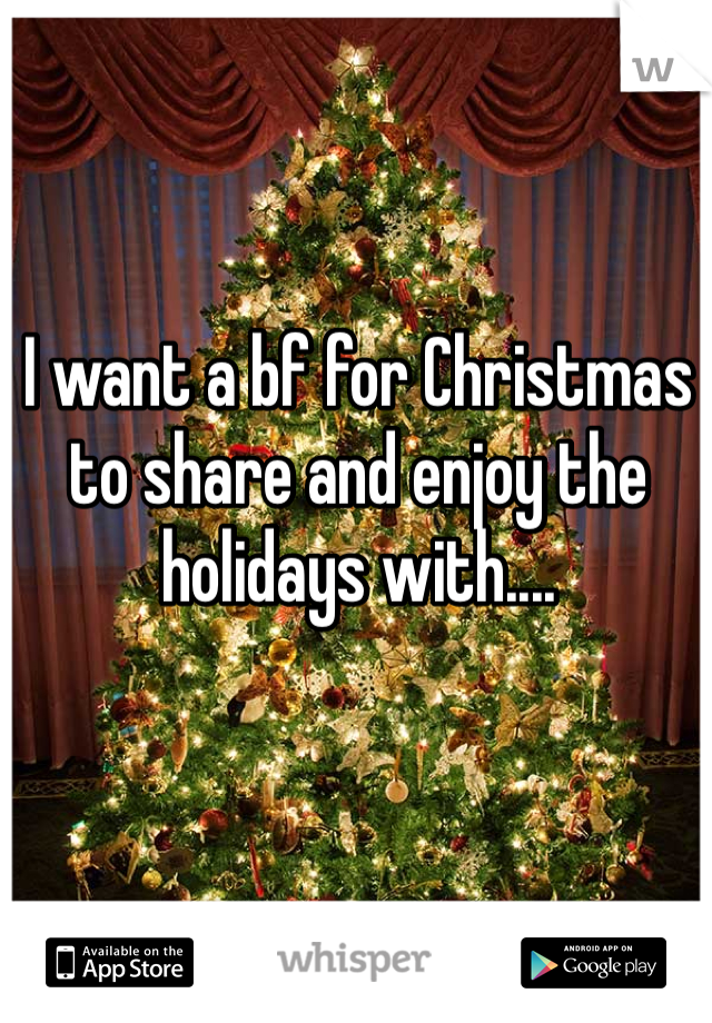 I want a bf for Christmas to share and enjoy the holidays with....