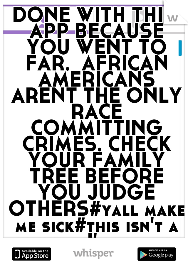 DONE WITH THIS APP BECAUSE YOU WENT TO FAR.  AFRICAN AMERICANS ARENT THE ONLY RACE COMMITTING CRIMES. CHECK YOUR FAMILY TREE BEFORE YOU JUDGE OTHERS#yall make me sick#this isn't a whisper I'm yelling