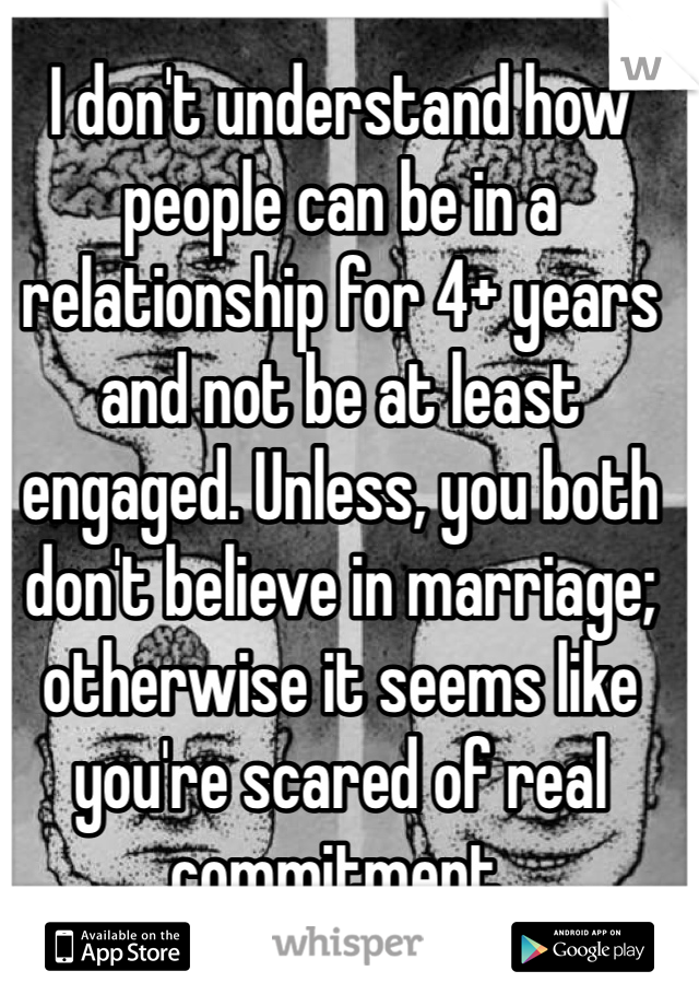 I don't understand how people can be in a relationship for 4+ years and not be at least engaged. Unless, you both don't believe in marriage; otherwise it seems like you're scared of real commitment.