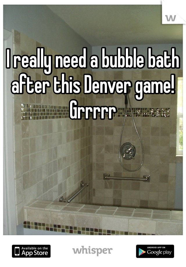 I really need a bubble bath after this Denver game! Grrrrr